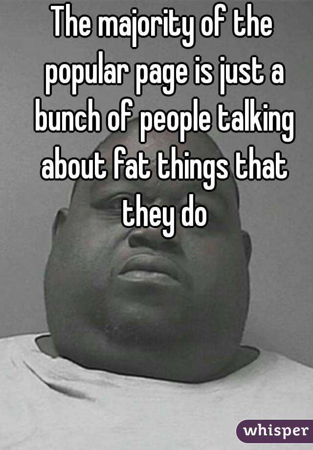 The majority of the popular page is just a bunch of people talking about fat things that they do