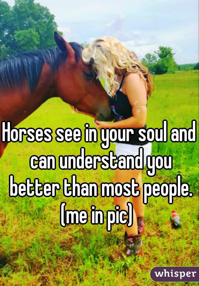 Horses see in your soul and can understand you better than most people. (me in pic)