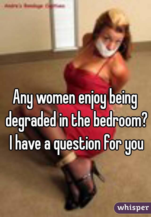 Any women enjoy being degraded in the bedroom? I have a question for you