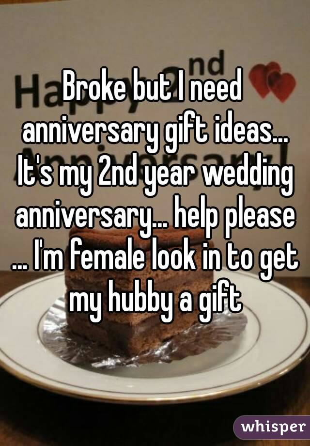Broke but I need anniversary gift ideas... It's my 2nd year wedding anniversary... help please ... I'm female look in to get my hubby a gift