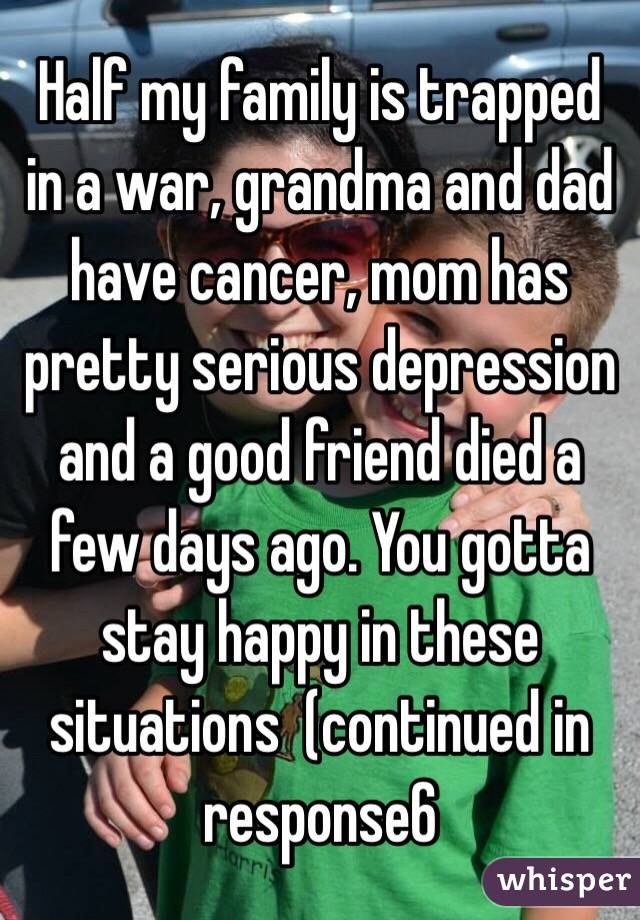 Half my family is trapped in a war, grandma and dad have cancer, mom has pretty serious depression and a good friend died a few days ago. You gotta stay happy in these situations  (continued in response6