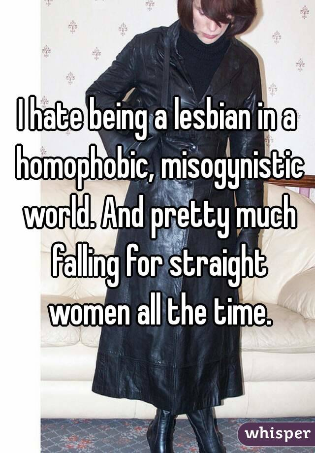 I hate being a lesbian in a homophobic, misogynistic world. And pretty much falling for straight women all the time.