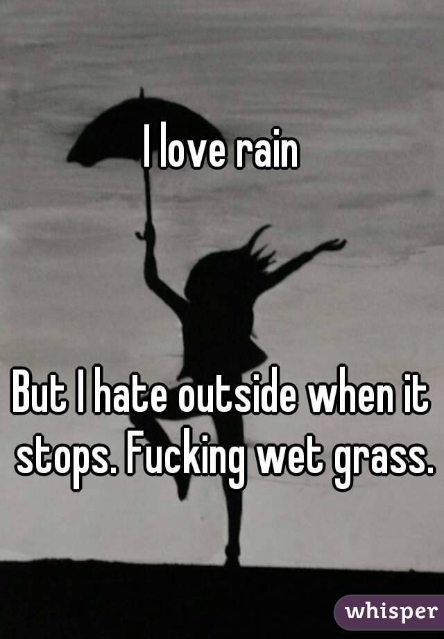 I love rain    But I hate outside when it stops. Fucking wet grass.