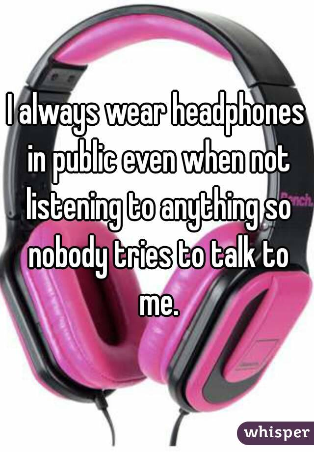 I always wear headphones in public even when not listening to anything so nobody tries to talk to me.