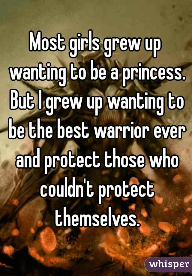 Most girls grew up wanting to be a princess. But I grew up wanting to be the best warrior ever and protect those who couldn't protect themselves.