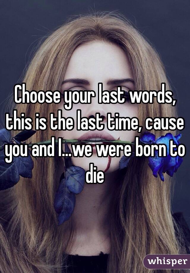 Choose your last words, this is the last time, cause you and I...we were born to die