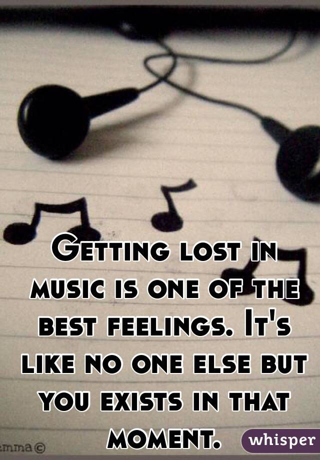 Getting lost in music is one of the best feelings. It's like no one else but you exists in that moment.