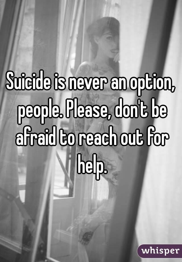 Suicide is never an option, people. Please, don't be afraid to reach out for help.