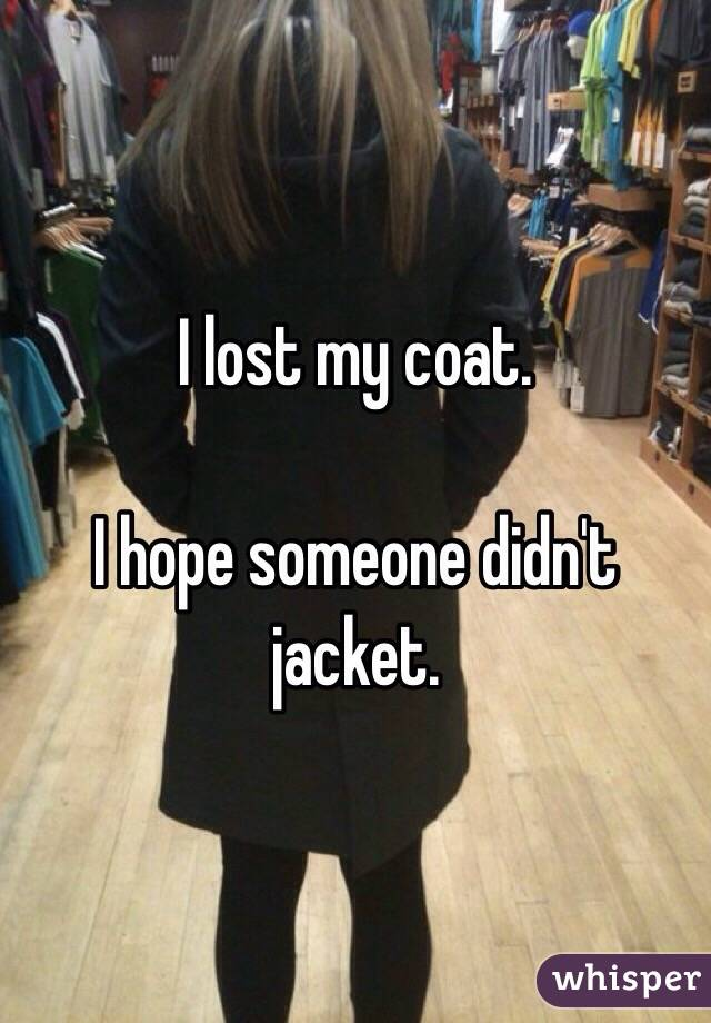 I lost my coat.  I hope someone didn't jacket.
