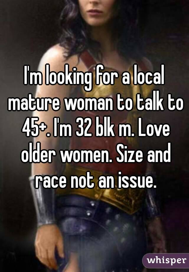 I'm looking for a local mature woman to talk to 45+. I'm 32 blk m. Love older women. Size and race not an issue.