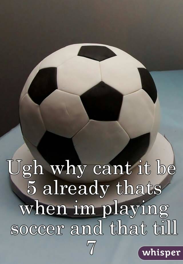 Ugh why cant it be 5 already thats when im playing soccer and that till 7