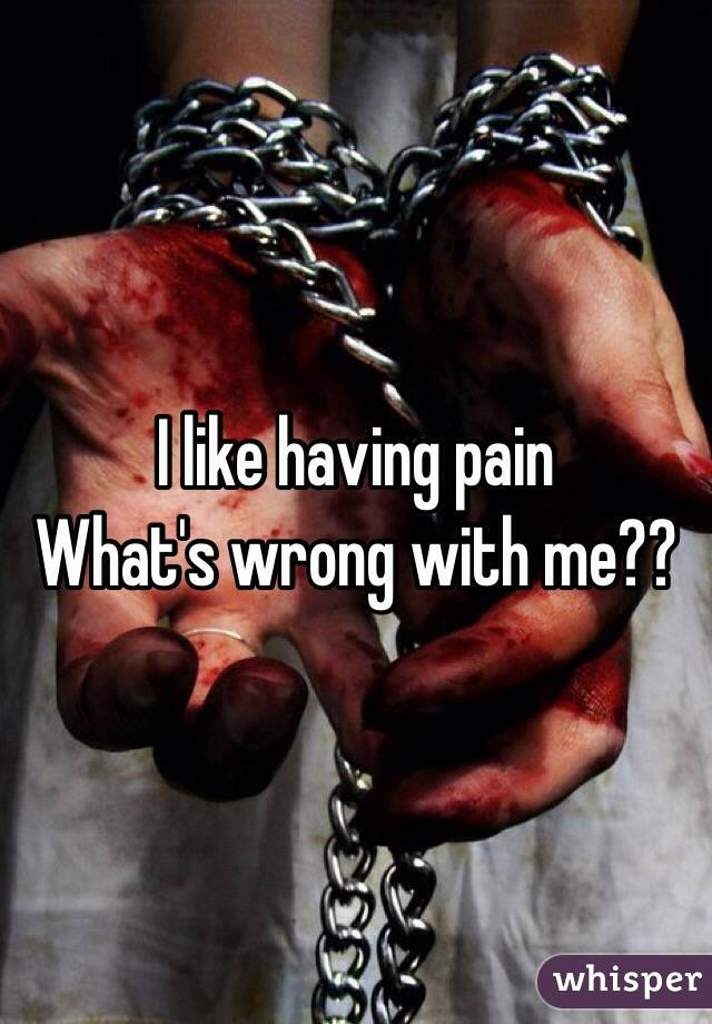 I like having pain What's wrong with me??