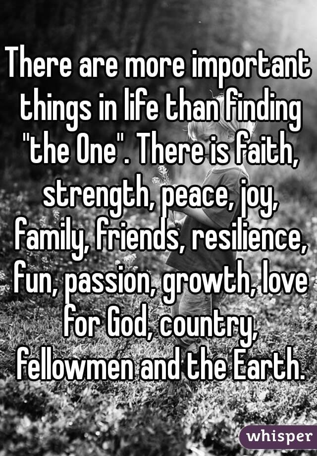 "There are more important things in life than finding ""the One"". There is faith, strength, peace, joy, family, friends, resilience, fun, passion, growth, love for God, country, fellowmen and the Earth."