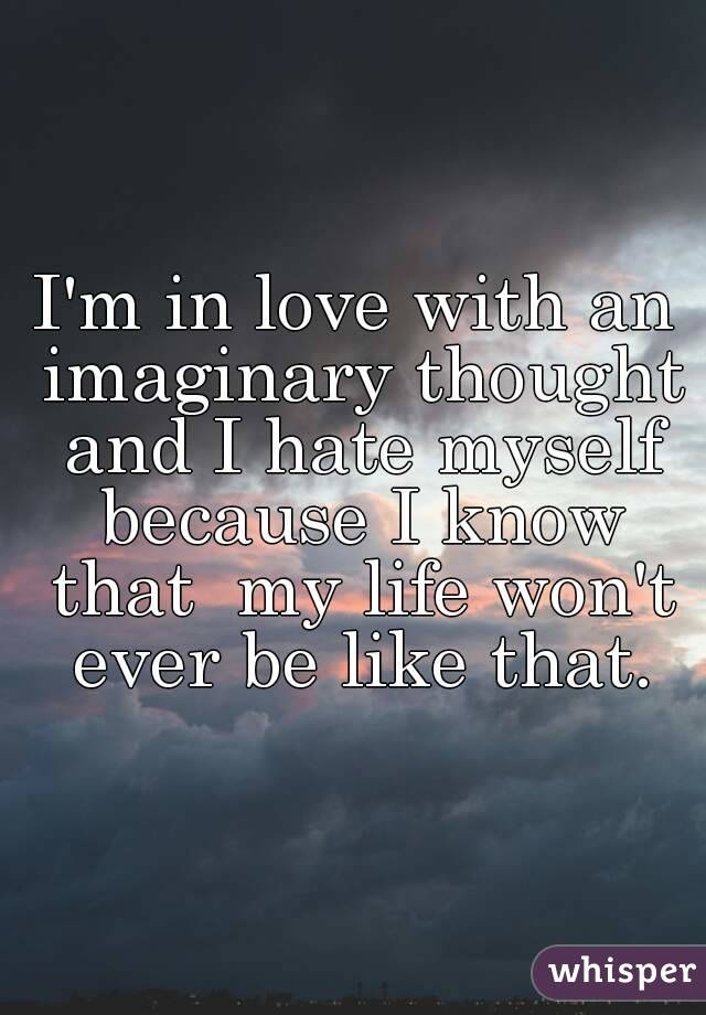 I'm in love with an imaginary thought and I hate myself because I know that  my life won't ever be like that.