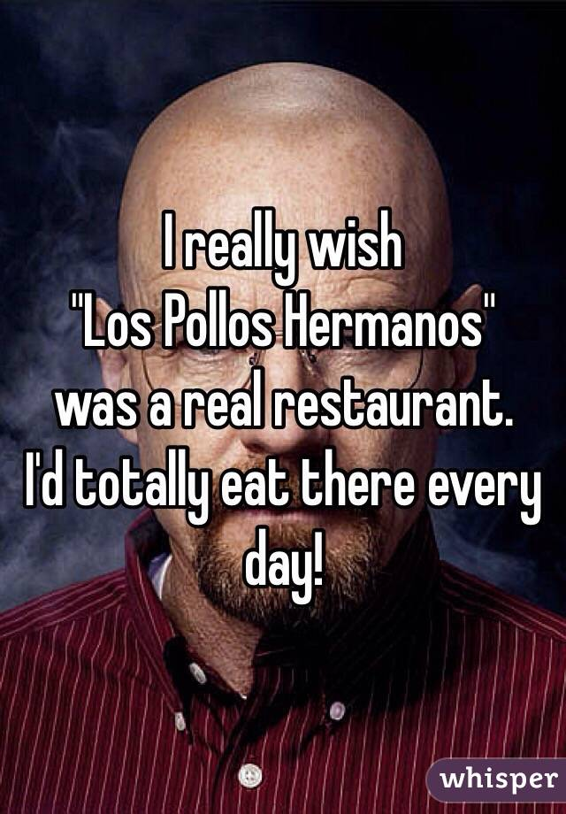 "I really wish  ""Los Pollos Hermanos""  was a real restaurant.  I'd totally eat there every day!"