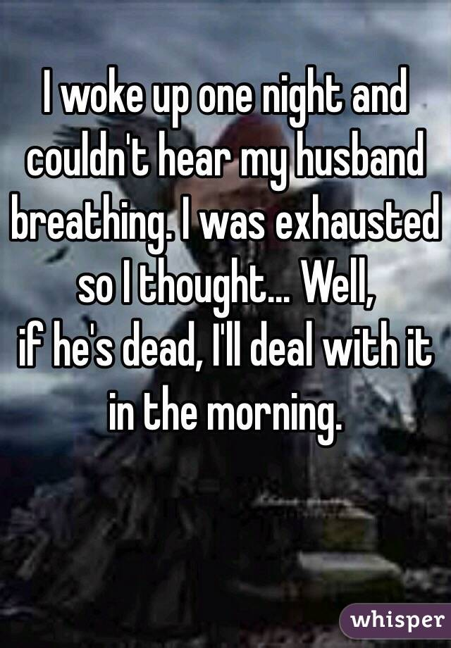I woke up one night and couldn't hear my husband breathing. I was exhausted so I thought... Well,   if he's dead, I'll deal with it in the morning.