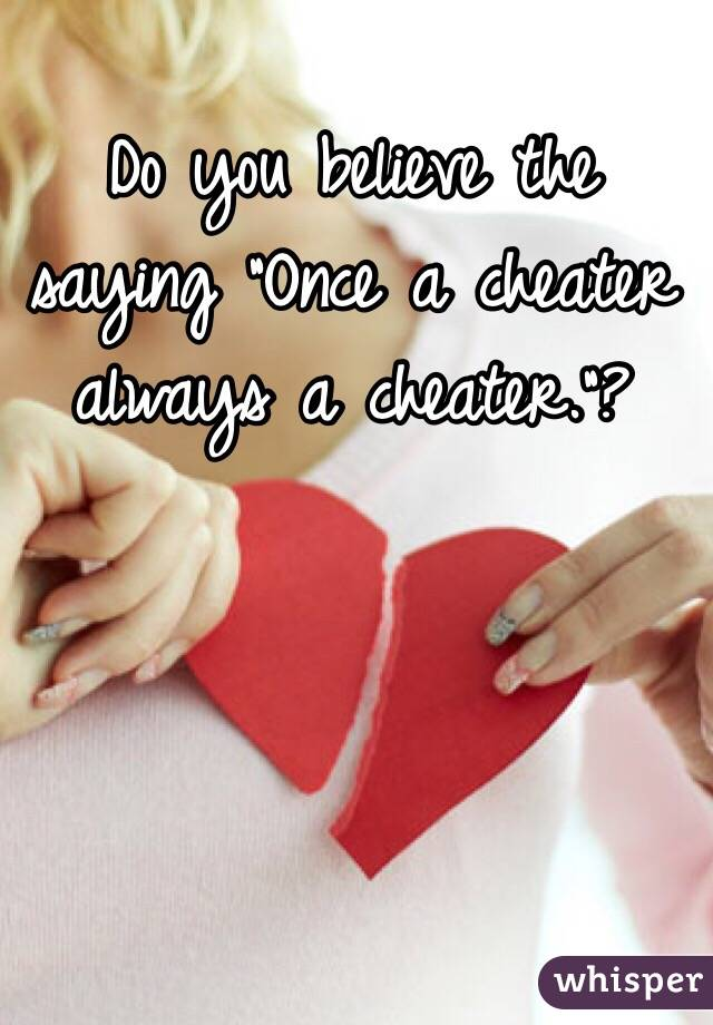 """Do you believe the saying """"Once a cheater always a cheater.""""?"""