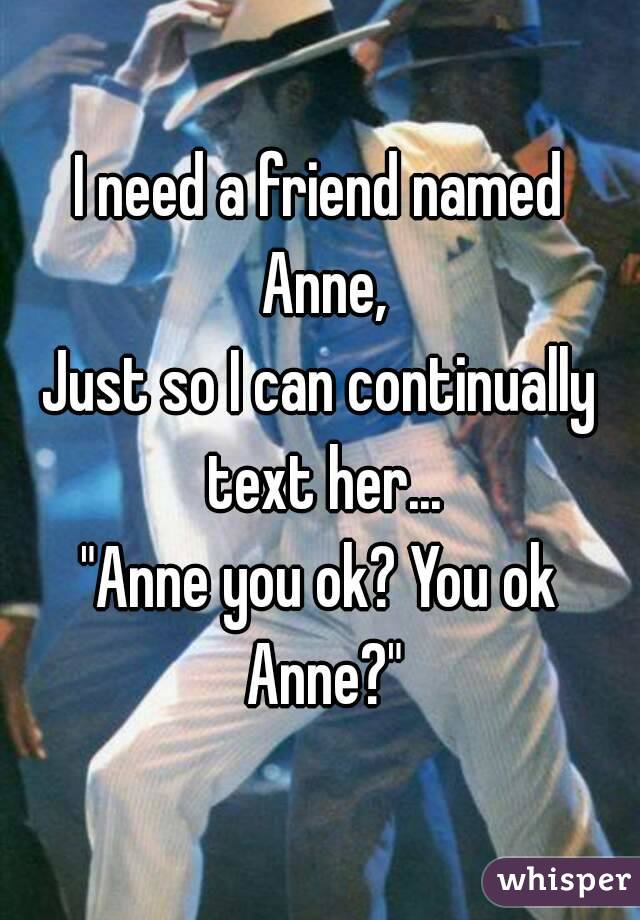 "I need a friend named Anne, Just so I can continually text her... ""Anne you ok? You ok Anne?"""