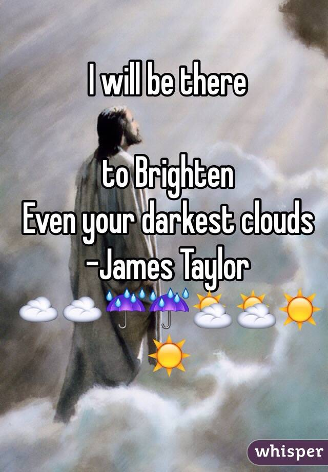 I will be there   to Brighten  Even your darkest clouds -James Taylor ☁️☁️☔️☔️⛅️⛅️☀️☀️