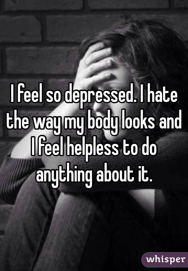 I feel so depressed. I hate the way my body looks and I feel helpless to do anything about it.