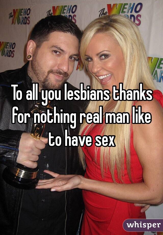 To all you lesbians thanks for nothing real man like to have sex