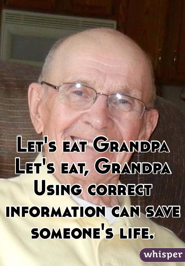 Let's eat Grandpa Let's eat, Grandpa Using correct information can save someone's life.