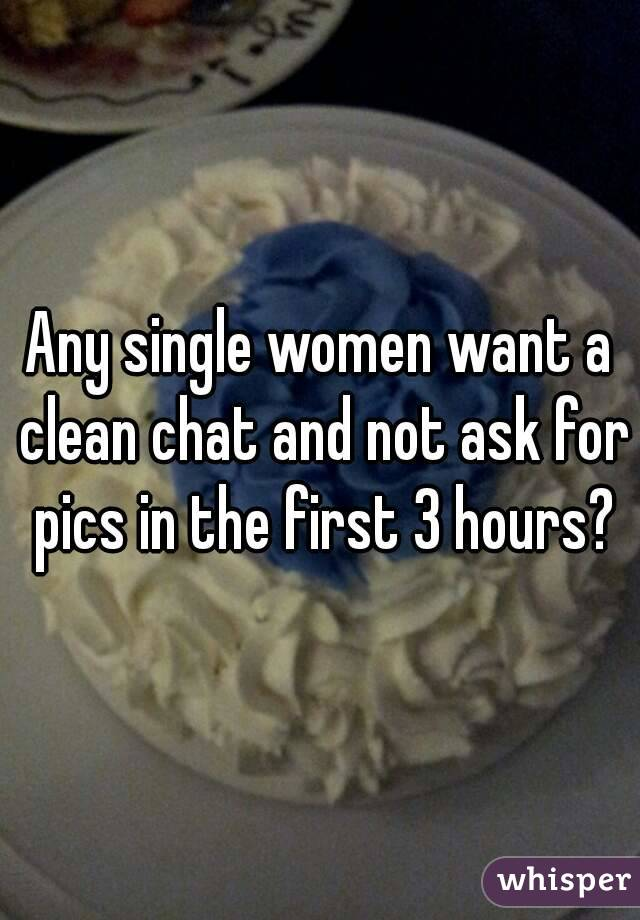 Any single women want a clean chat and not ask for pics in the first 3 hours?
