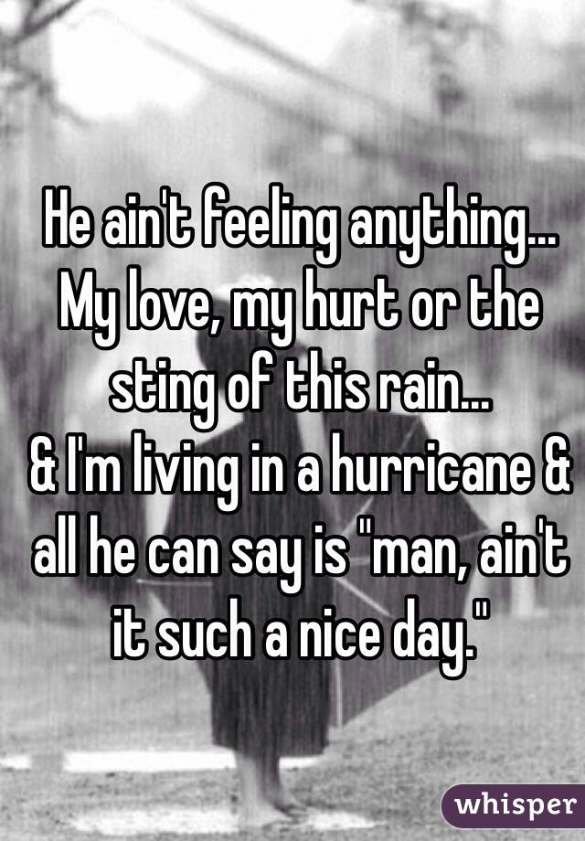 """He ain't feeling anything... My love, my hurt or the sting of this rain... & I'm living in a hurricane & all he can say is """"man, ain't it such a nice day."""""""