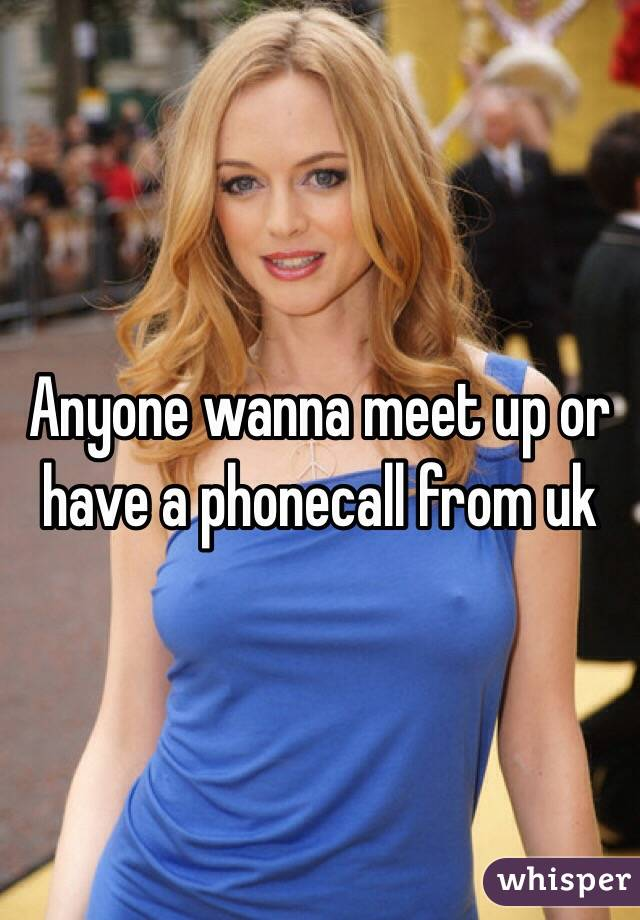 Anyone wanna meet up or have a phonecall from uk