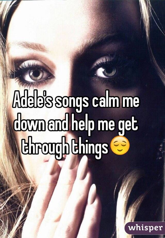 Adele's songs calm me down and help me get through things😌