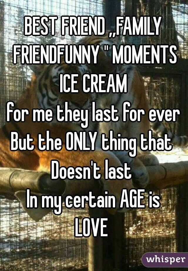 "BEST FRIEND ,,FAMILY FRIENDFUNNY "" MOMENTS ICE CREAM  for me they last for ever But the ONLY thing that  Doesn't last  In my certain AGE is LOVE"