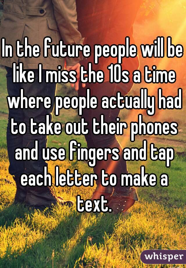 In the future people will be like I miss the 10s a time where people actually had to take out their phones and use fingers and tap each letter to make a text.