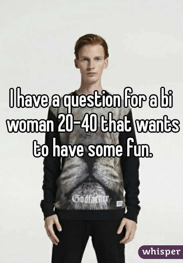 I have a question for a bi woman 20-40 that wants to have some fun.