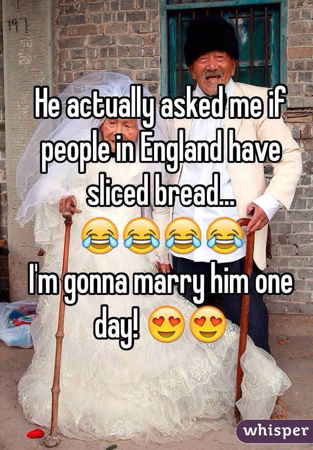 He actually asked me if people in England have sliced bread... 😂😂😂😂 I'm gonna marry him one day! 😍😍