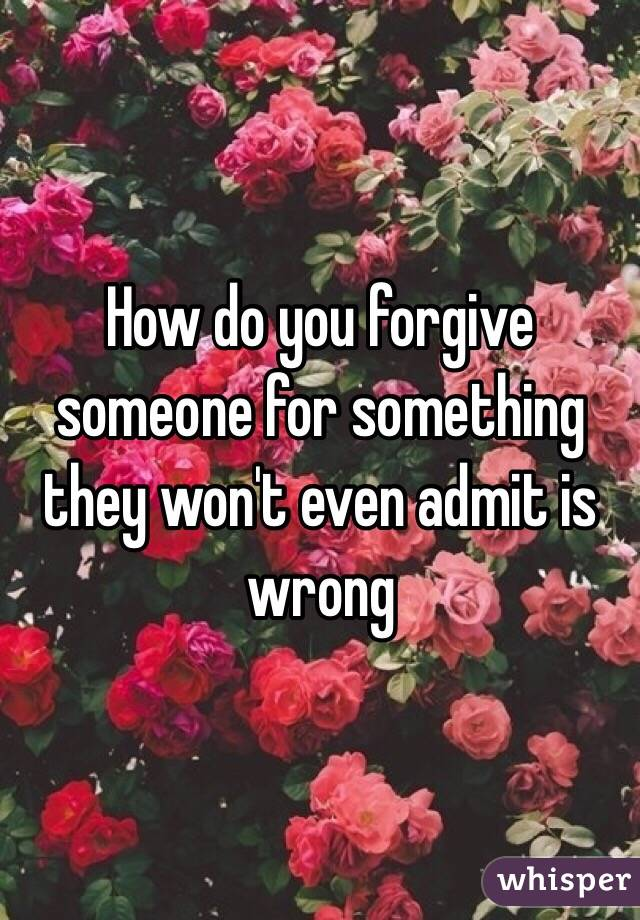 How do you forgive someone for something they won't even admit is wrong