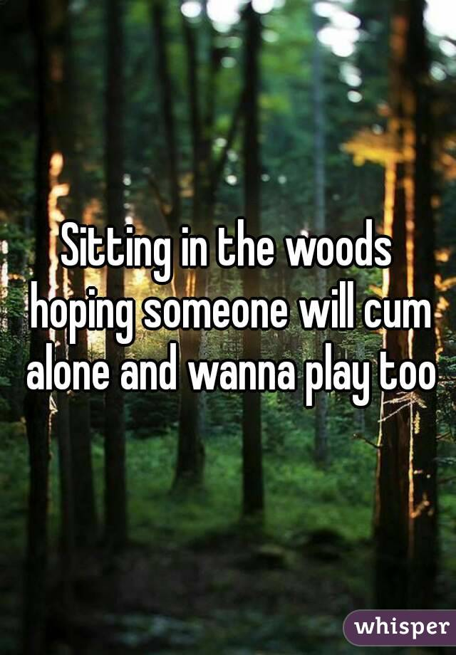 Sitting in the woods hoping someone will cum alone and wanna play too