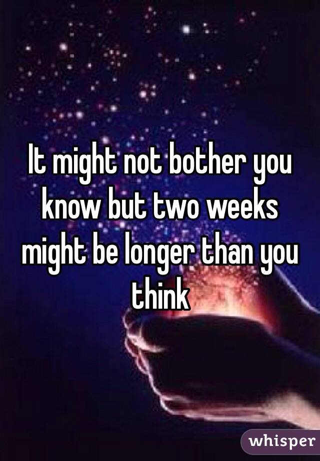 It might not bother you know but two weeks might be longer than you think