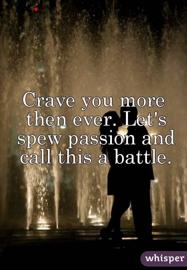 Crave you more then ever. Let's spew passion and call this a battle.