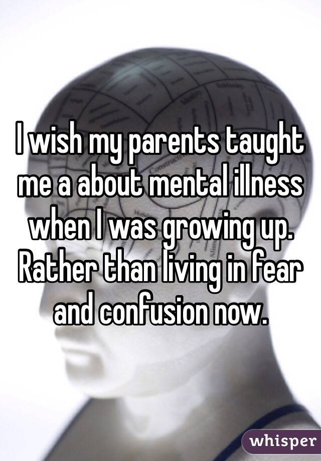 I wish my parents taught me a about mental illness when I was growing up. Rather than living in fear and confusion now.
