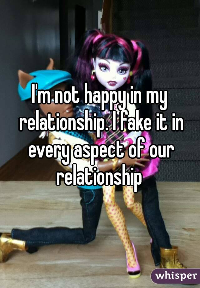 I'm not happy in my relationship. I fake it in every aspect of our relationship