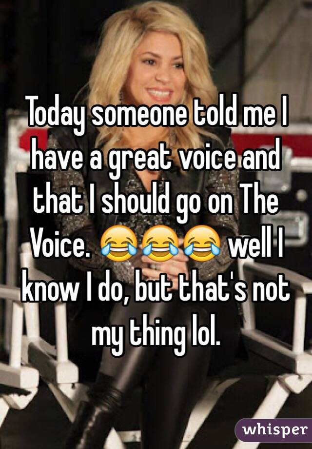 Today someone told me I have a great voice and that I should go on The Voice. 😂😂😂 well I know I do, but that's not my thing lol.