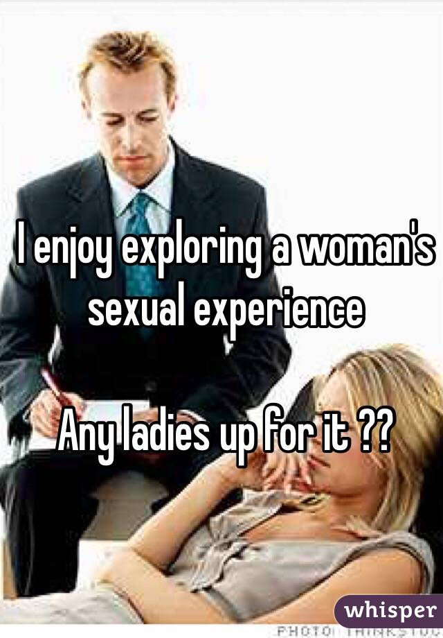 I enjoy exploring a woman's sexual experience  Any ladies up for it ??
