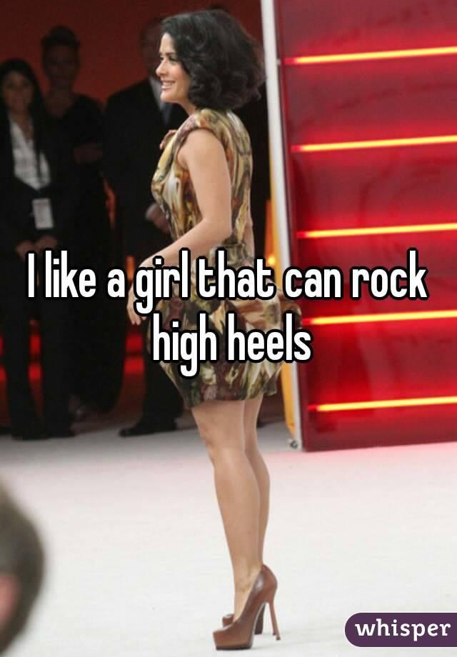 I like a girl that can rock high heels