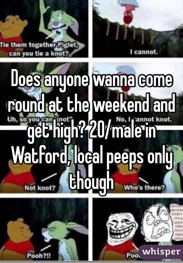 Does anyone wanna come round at the weekend and get high? 20/male in Watford, local peeps only though