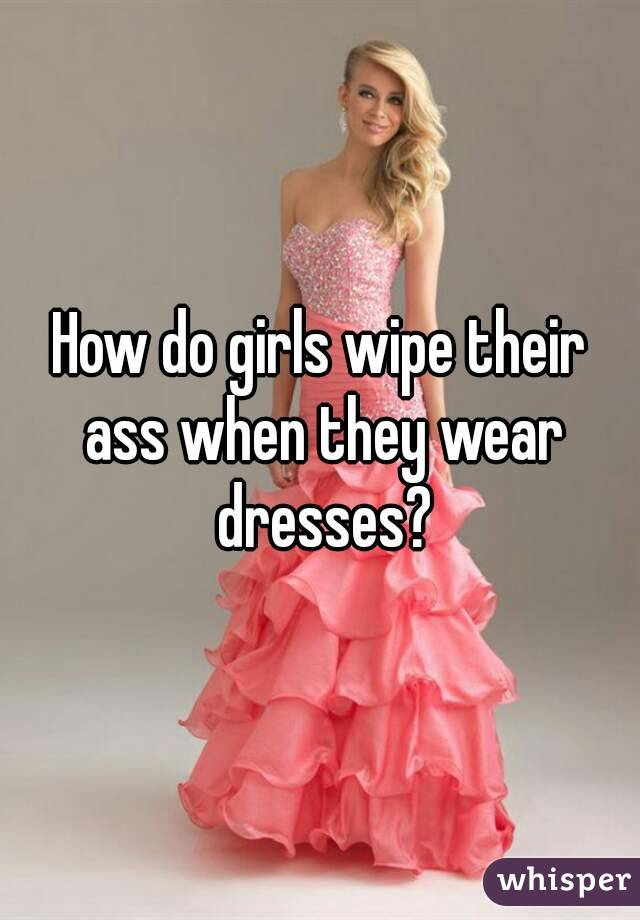 How do girls wipe their ass when they wear dresses?