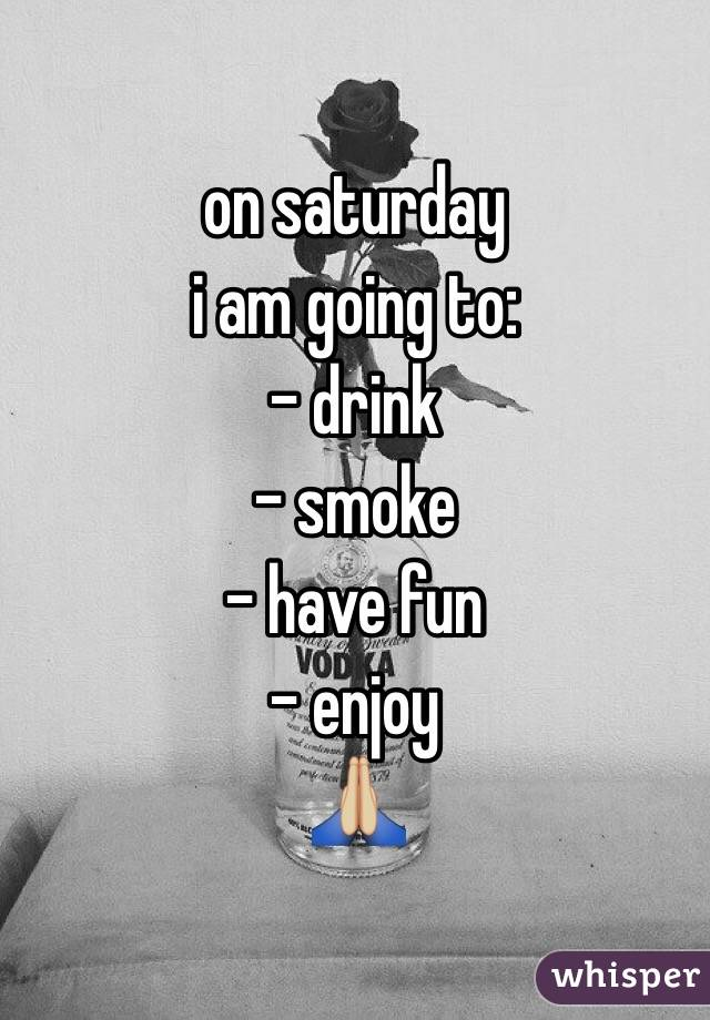on saturday i am going to: - drink - smoke - have fun - enjoy 🙏🏼