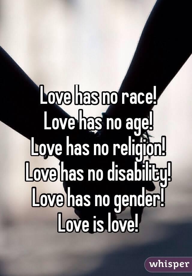 Love has no race! Love has no age!  Love has no religion! Love has no disability! Love has no gender! Love is love!