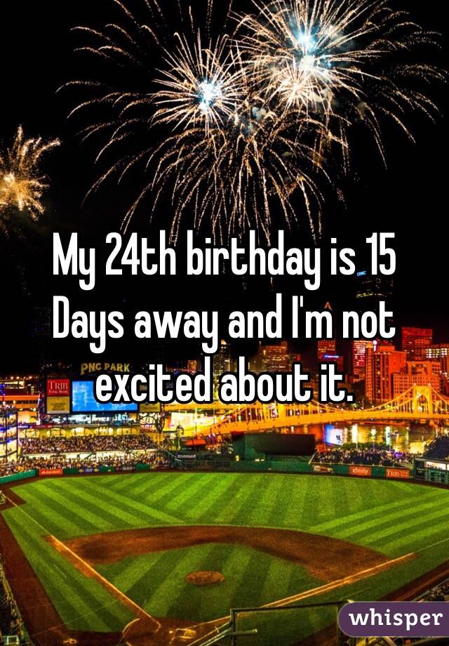 My 24th birthday is 15 Days away and I'm not excited about it.