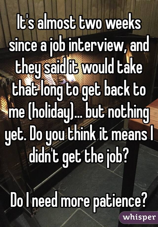 It's almost two weeks since a job interview, and they said it would take that long to get back to me (holiday)... but nothing yet. Do you think it means I didn't get the job?   Do I need more patience?
