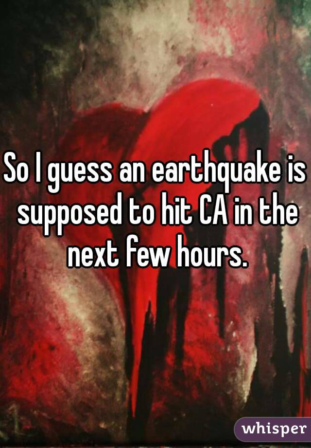 So I guess an earthquake is supposed to hit CA in the next few hours.